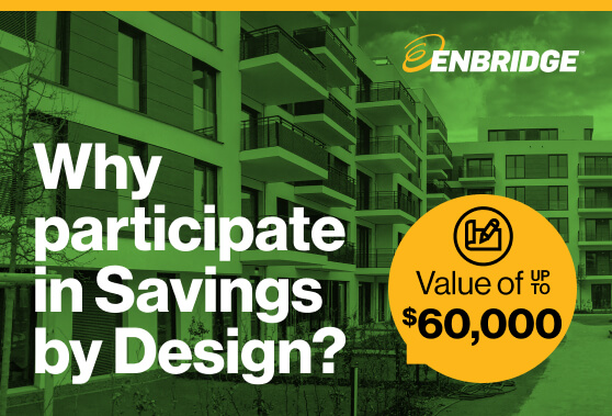 Enbridge Gas: Why participate in Savings by Design? Value of up to $60,000.